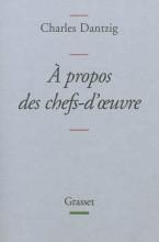 Charles Dantzig - A propos des chefs d'oeuvre - Grasset