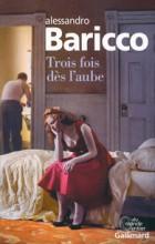Alessandro Baricco - Trois fois dès l'aube - Gallimard