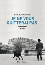Pascal Louvrier - Je ne vous quitterai pas - Editions Allary