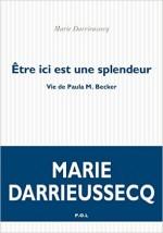 Marie Darrieussecq - Etre ici est une splendeur. Vie de Paula M. Becker - POL