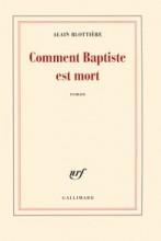 Alain BLOTTIERE - Comment Baptiste est mort - Gallimard