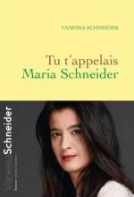 Vanessa Schneider - Tu t'appelais Maria Schneider - Grasset
