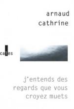 Arnaud Cathrine - J'entends des regards que vous croyez muets - Verticales